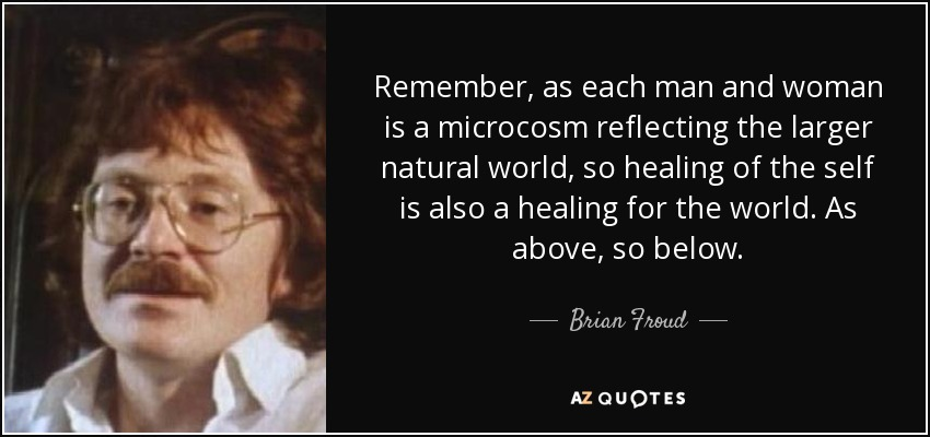 Remember, as each man and woman is a microcosm reflecting the larger natural world, so healing of the self is also a healing for the world. As above, so below. - Brian Froud