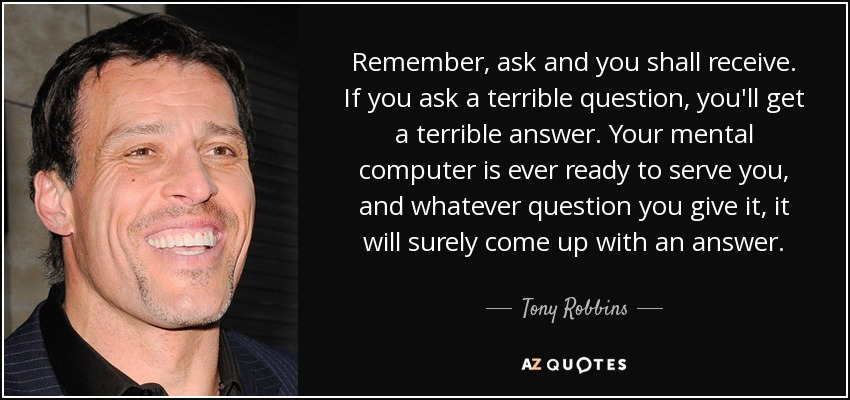 Remember, ask and you shall receive. If you ask a terrible question, you'll get a terrible answer. Your mental computer is ever ready to serve you, and whatever question you give it, it will surely come up with an answer. - Tony Robbins