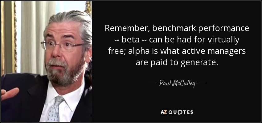 Remember, benchmark performance -- beta -- can be had for virtually free; alpha is what active managers are paid to generate. - Paul McCulley