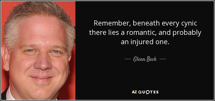 Remember, beneath every cynic there lies a romantic, and probably an injured one. - Glenn Beck