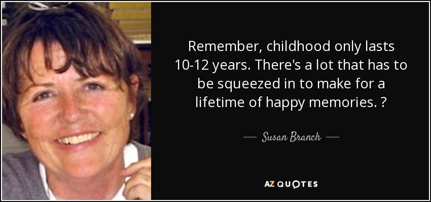 Remember, childhood only lasts 10-12 years. There's a lot that has to be squeezed in to make for a lifetime of happy memories. ♥ - Susan Branch