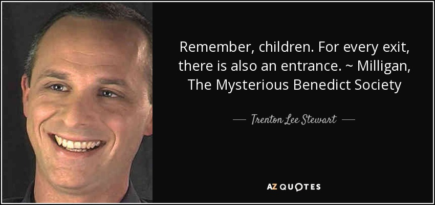 Remember, children. For every exit, there is also an entrance. ~ Milligan, The Mysterious Benedict Society - Trenton Lee Stewart