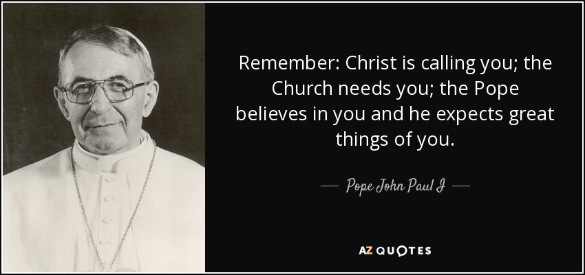 Remember: Christ is calling you; the Church needs you; the Pope believes in you and he expects great things of you. - Pope John Paul I