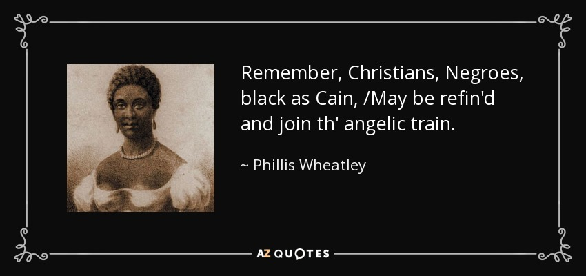 Remember, Christians, Negroes, black as Cain, /May be refin'd and join th' angelic train. - Phillis Wheatley