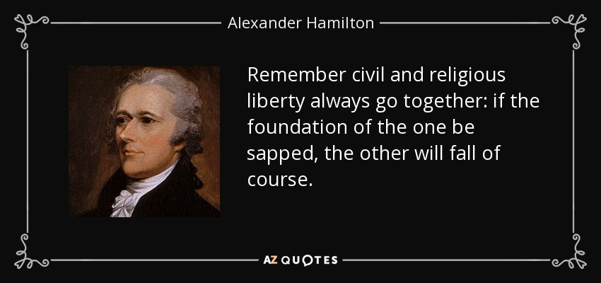Remember civil and religious liberty always go together: if the foundation of the one be sapped, the other will fall of course. - Alexander Hamilton
