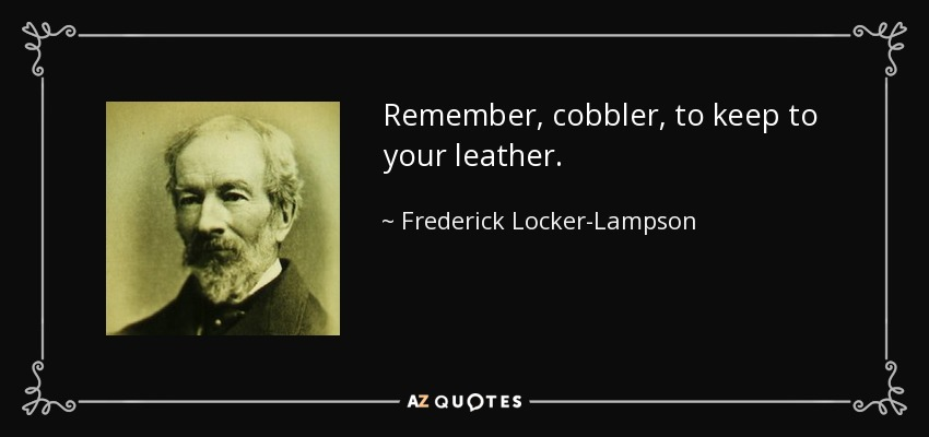 Remember, cobbler, to keep to your leather. - Frederick Locker-Lampson