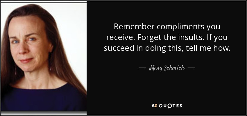 Remember compliments you receive. Forget the insults. If you succeed in doing this, tell me how. - Mary Schmich
