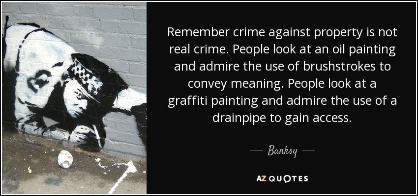 Remember crime against property is not real crime. People look at an oil painting and admire the use of brushstrokes to convey meaning. People look at a graffiti painting and admire the use of a drainpipe to gain access. - Banksy