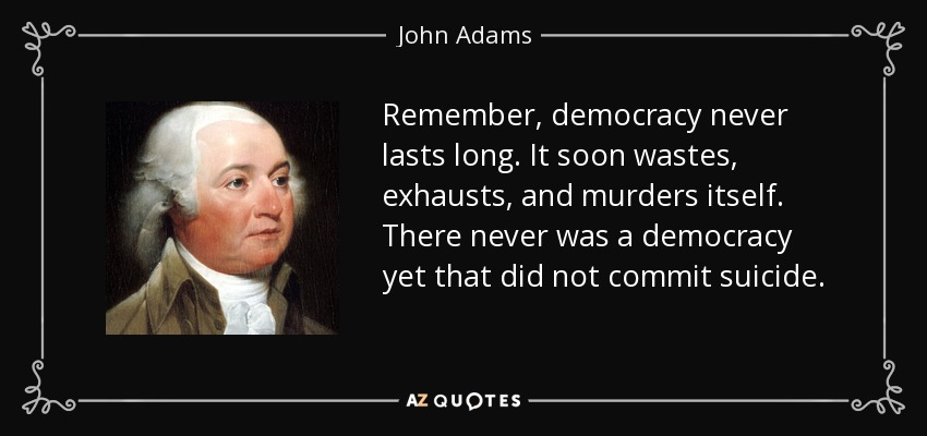 Remember, democracy never lasts long. It soon wastes, exhausts, and murders itself. There never was a democracy yet that did not commit suicide. - John Adams