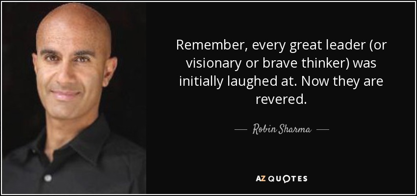Remember, every great leader (or visionary or brave thinker) was initially laughed at. Now they are revered. - Robin Sharma
