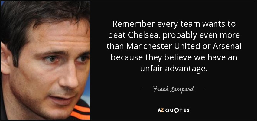 Remember every team wants to beat Chelsea, probably even more than Manchester United or Arsenal because they believe we have an unfair advantage. - Frank Lampard