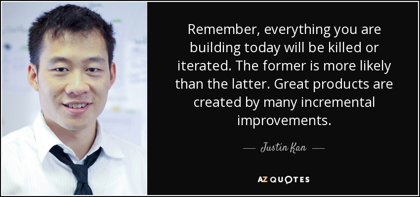 Remember, everything you are building today will be killed or iterated. The former is more likely than the latter. Great products are created by many incremental improvements. - Justin Kan