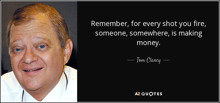 Remember, for every shot you fire, someone, somewhere, is making money. - Tom Clancy