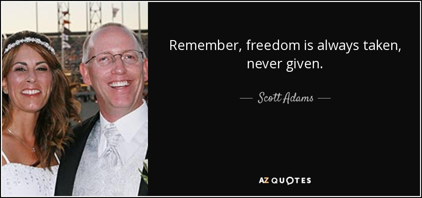 Remember, freedom is always taken, never given. - Scott Adams