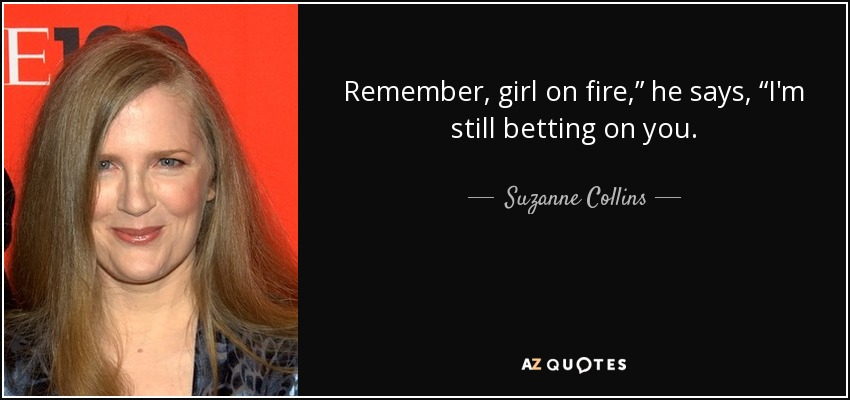 "Remember, girl on fire,"" he says, ""I'm still betting on you. - Suzanne Collins"