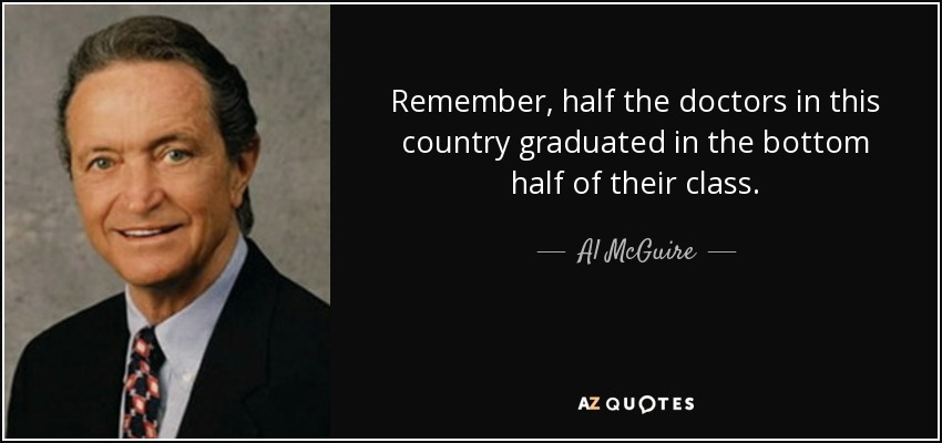 Remember, half the doctors in this country graduated in the bottom half of their class. - Al McGuire
