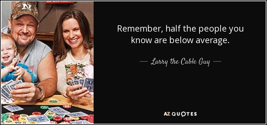 Remember, half the people you know are below average. - Larry the Cable Guy