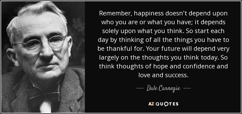 Remember, happiness doesn't depend upon who you are or what you have; it depends solely upon what you think. So start each day by thinking of all the things you have to be thankful for. Your future will depend very largely on the thoughts you think today. So think thoughts of hope and confidence and love and success. - Dale Carnegie