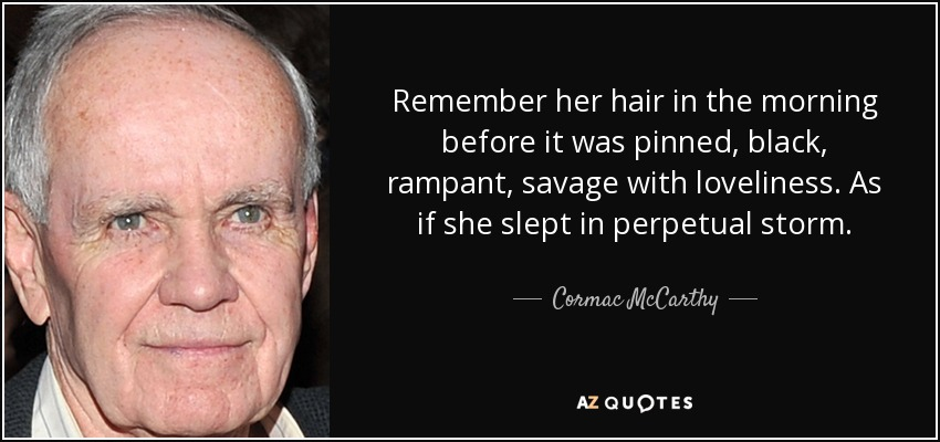 Remember her hair in the morning before it was pinned, black, rampant, savage with loveliness. As if she slept in perpetual storm. - Cormac McCarthy