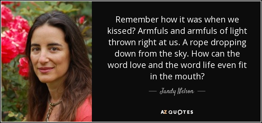 Remember how it was when we kissed? Armfuls and armfuls of light thrown right at us. A rope dropping down from the sky. How can the word love and the word life even fit in the mouth? - Jandy Nelson