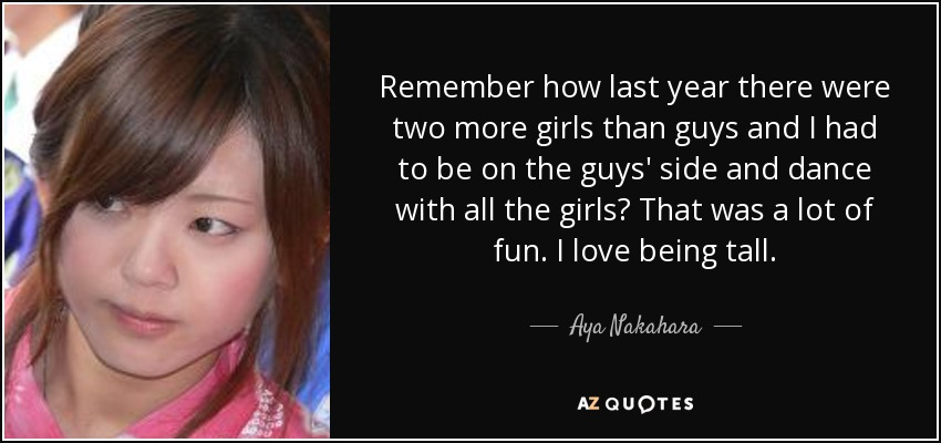 Remember how last year there were two more girls than guys and I had to be on the guys' side and dance with all the girls? That was a lot of fun. I love being tall. - Aya Nakahara