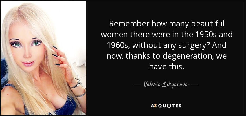 Remember how many beautiful women there were in the 1950s and 1960s, without any surgery? And now, thanks to degeneration, we have this. - Valeria Lukyanova