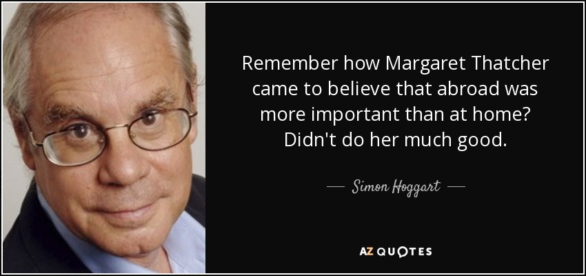 Remember how Margaret Thatcher came to believe that abroad was more important than at home? Didn't do her much good. - Simon Hoggart