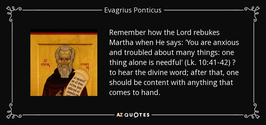 Remember how the Lord rebukes Martha when He says: 'You are anxious and troubled about many things: one thing alone is needful' (Lk. 10:41-42) ? to hear the divine word; after that, one should be content with anything that comes to hand. - Evagrius Ponticus