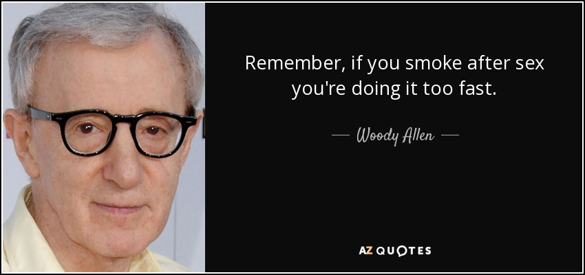 Remember, if you smoke after sex you're doing it too fast. - Woody Allen