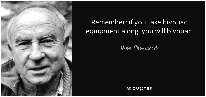 Remember: if you take bivouac equipment along, you will bivouac. - Yvon Chouinard