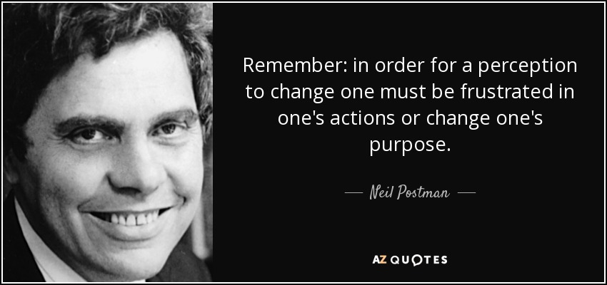 Remember: in order for a perception to change one must be frustrated in one's actions or change one's purpose. - Neil Postman