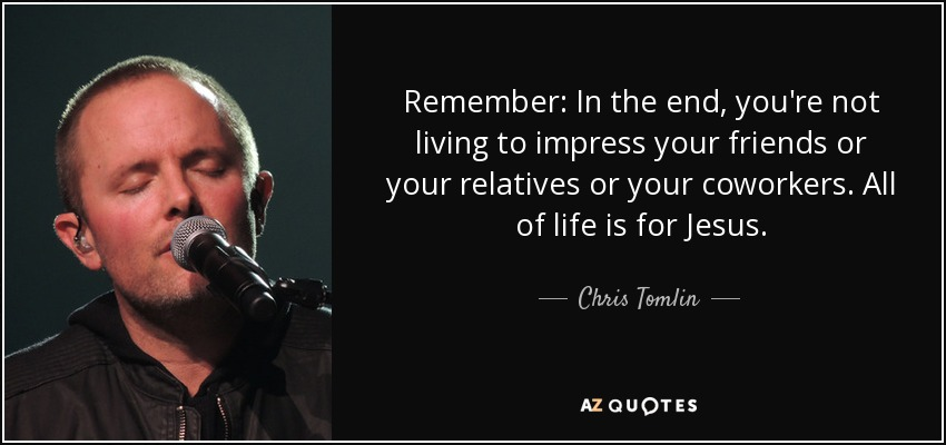 Remember: In the end, you're not living to impress your friends or your relatives or your coworkers. All of life is for Jesus. - Chris Tomlin