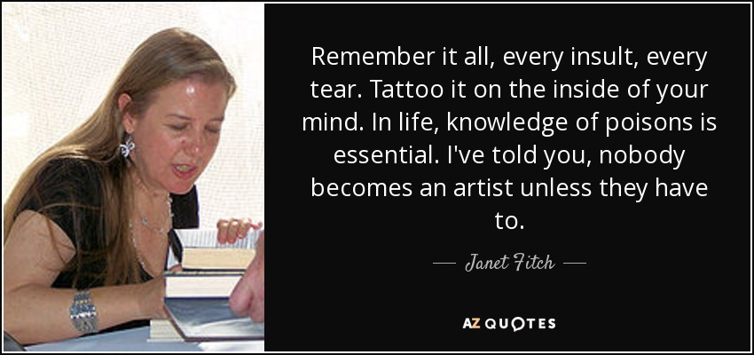 Remember it all, every insult, every tear. Tattoo it on the inside of your mind. In life, knowledge of poisons is essential. I've told you, nobody becomes an artist unless they have to. - Janet Fitch