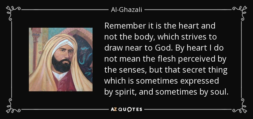 Remember it is the heart and not the body, which strives to draw near to God. By heart I do not mean the flesh perceived by the senses, but that secret thing which is sometimes expressed by spirit, and sometimes by soul. - Al-Ghazali