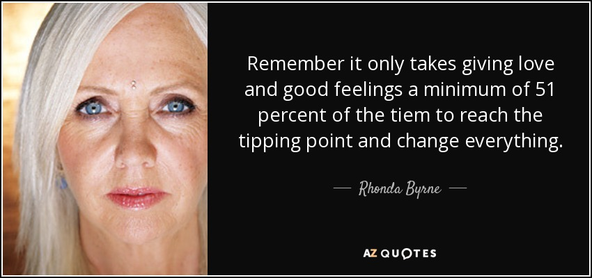 Remember it only takes giving love and good feelings a minimum of 51 percent of the tiem to reach the tipping point and change everything. - Rhonda Byrne