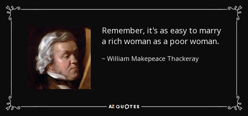 Remember, it's as easy to marry a rich woman as a poor woman. - William Makepeace Thackeray