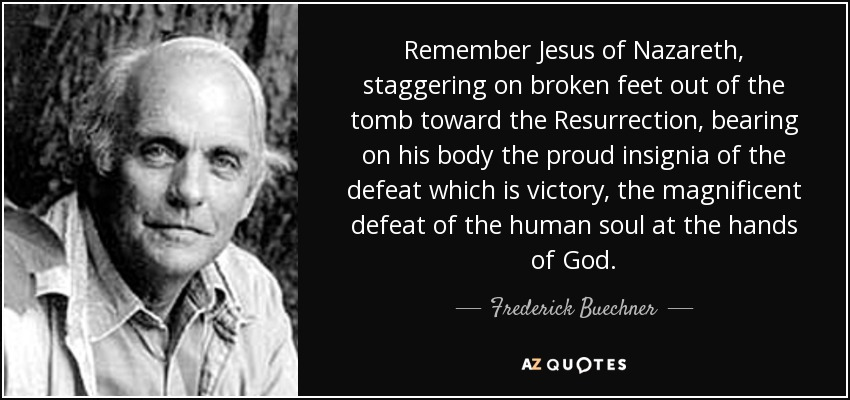 Remember Jesus of Nazareth, staggering on broken feet out of the tomb toward the Resurrection, bearing on his body the proud insignia of the defeat which is victory, the magnificent defeat of the human soul at the hands of God. - Frederick Buechner