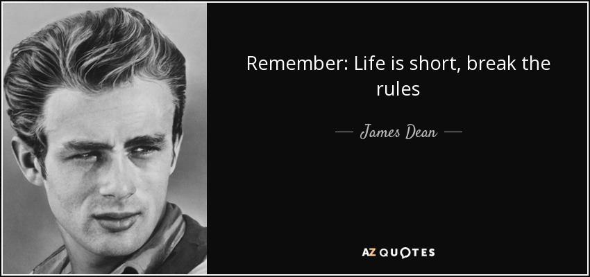 Remember: Life is short, break the rules - James Dean