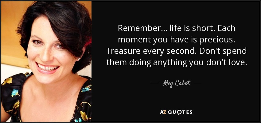 Remember... life is short. Each moment you have is precious. Treasure every second. Don't spend them doing anything you don't love. - Meg Cabot