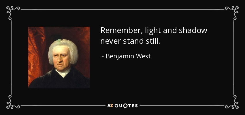 Remember, light and shadow never stand still. - Benjamin West