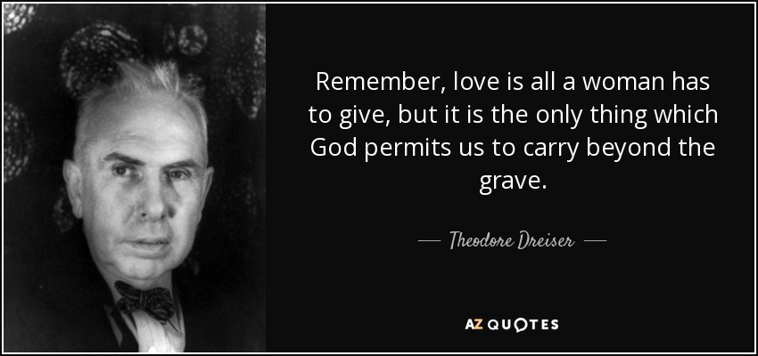 Remember, love is all a woman has to give, but it is the only thing which God permits us to carry beyond the grave. - Theodore Dreiser
