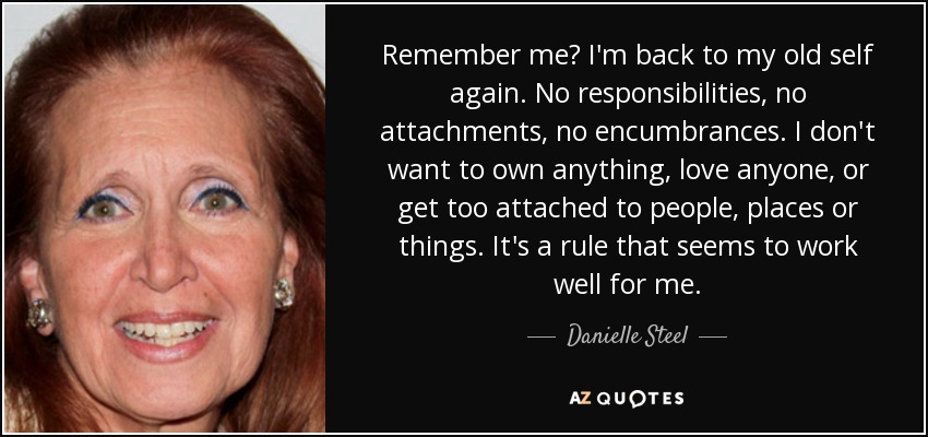 Remember me? I'm back to my old self again. No responsibilities, no attachments, no encumbrances. I don't want to own anything, love anyone, or get too attached to people, places or things. It's a rule that seems to work well for me. - Danielle Steel
