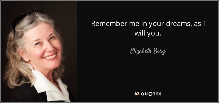 Remember me in your dreams, as I will you. - Elizabeth Berg