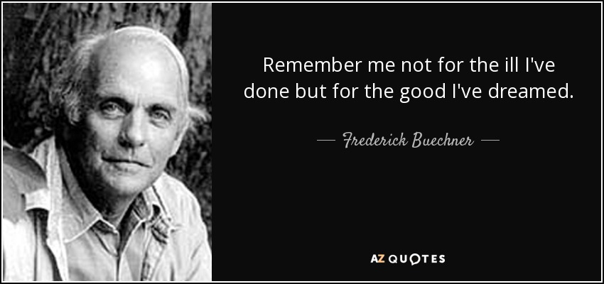 Remember me not for the ill I've done but for the good I've dreamed. - Frederick Buechner