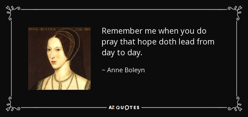 Remember me when you do pray that hope doth lead from day to day. - Anne Boleyn