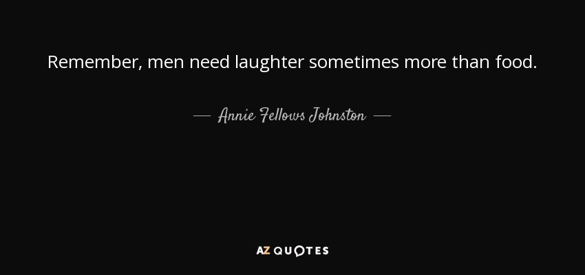 Remember, men need laughter sometimes more than food. - Annie Fellows Johnston