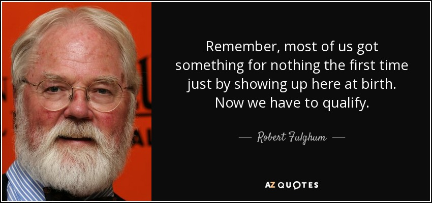 Remember, most of us got something for nothing the first time just by showing up here at birth. Now we have to qualify. - Robert Fulghum