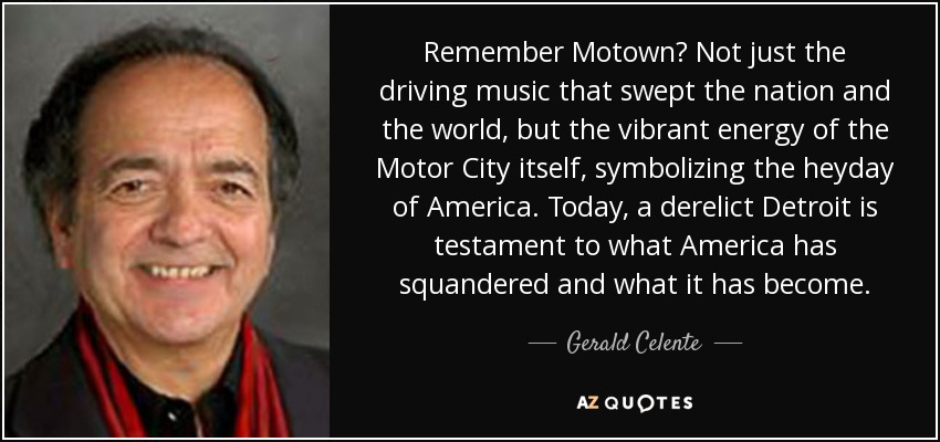 Remember Motown? Not just the driving music that swept the nation and the world, but the vibrant energy of the Motor City itself, symbolizing the heyday of America. Today, a derelict Detroit is testament to what America has squandered and what it has become. - Gerald Celente
