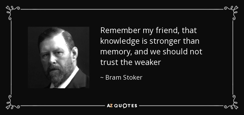 Remember my friend, that knowledge is stronger than memory, and we should not trust the weaker - Bram Stoker