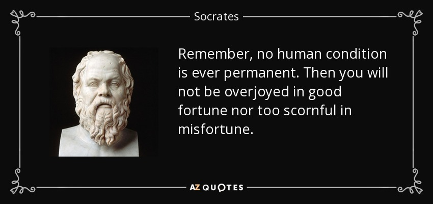 Remember, no human condition is ever permanent. Then you will not be overjoyed in good fortune nor too scornful in misfortune. - Socrates